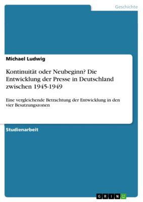 Kontinuität oder Neubeginn? Die Entwicklung der Presse in Deutschland zwischen 1945-1949, Michael Ludwig