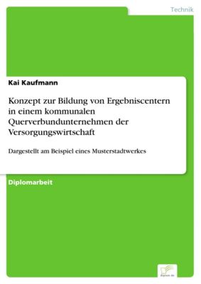 Konzept zur Bildung von Ergebniscentern in einem kommunalen Querverbundunternehmen der Versorgungswirtschaft, Kai Kaufmann