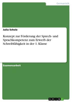 Konzept zur Förderung der Sprech- und Sprachkompetenz zum Erwerb der Schreibfähigkeit in der 1. Klasse, Julia Scholz