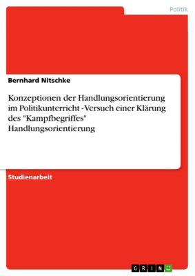 Konzeptionen der Handlungsorientierung im Politikunterricht - Versuch einer Klärung des Kampfbegriffes Handlungsorientierung, Bernhard Nitschke
