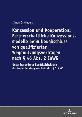 Konzession und Kooperation: Partnerschaftliche Konzessionsmodelle beim Neuabschluss von qualifizierten Wegenutzungsverträgen nach § 46 Abs. 2 EnWG, Simon Groneberg