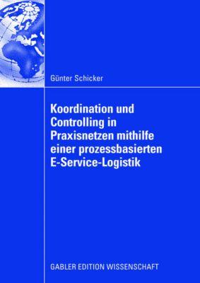 Koordination und Controlling in Praxisnetzen mithilfe einer prozessbasierten E-Service-Logistik, Günter Schicker