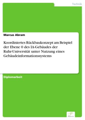 Koordiniertes Rückbaukonzept am Beispiel der Ebene 0 des IA-Gebäudes der Ruhr-Universität unter Nutzung eines Gebäudeinformationssystems, Marcus Abram