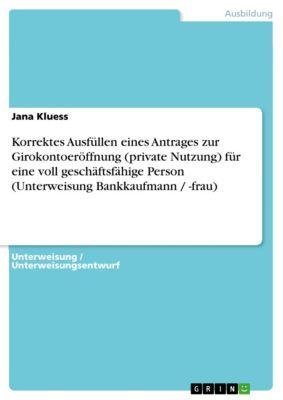 Korrektes Ausfüllen eines Antrages zur Girokontoeröffnung (private Nutzung) für eine voll geschäftsfähige Person (Unterweisung Bankkaufmann / -frau), Jana Kluess