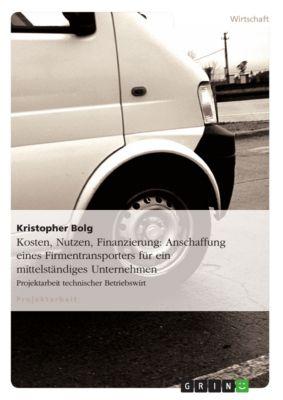 Kosten, Nutzen, Finanzierung: Anschaffung eines Firmentransporters für ein mittelständiges Unternehmen, Kristopher Bolg