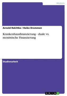 Krankenhausfinanzierung - duale vs. monistische Finanzierung, Arnold Rekittke, Heike Dremmen