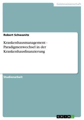Krankenhausmanagement - Paradigmenwechsel in der Krankenhausfinanzierung, Robert Schwanitz