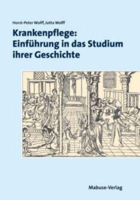 Krankenpflege: Einführung in das Studium ihrer Geschichte, Horst-Peter Wolff, Jutta Wolff