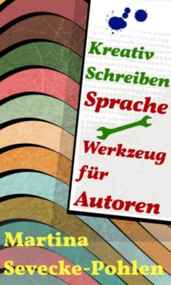 Kreativ Schreiben. Sprache - Werkzeug für Autoren, Martina Sevecke-Pohlen