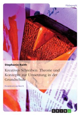 Kreatives Schreiben: Theorie und Konzepte zur Umsetzung in der Grundschule, Stephanie Raith
