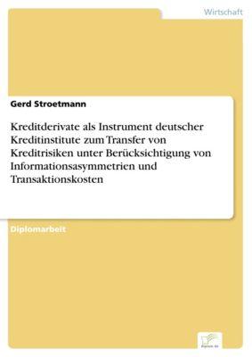 Kreditderivate als Instrument deutscher Kreditinstitute zum Transfer von Kreditrisiken unter Berücksichtigung von Informationsasymmetrien und Transaktionskosten, Gerd Stroetmann