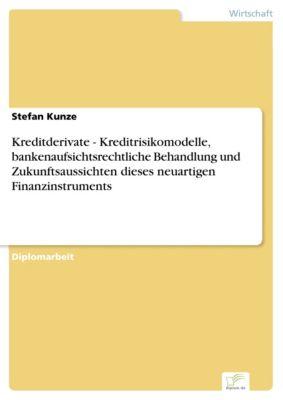 Kreditderivate - Kreditrisikomodelle, bankenaufsichtsrechtliche Behandlung und Zukunftsaussichten dieses neuartigen Finanzinstruments, Stefan Kunze