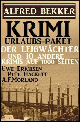 Krimi Urlaubs-Paket: Der Leibwächter und 10 andere Krimis auf 1000 Seiten, Alfred Bekker, A. F. Morland, Pete Hackett, Uwe Erichsen