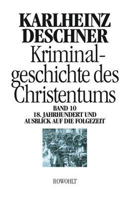 Kriminalgeschichte des Christentums: Bd.10 18. Jahrhundert und Ausblick auf die Folgezeit, Karlheinz Deschner