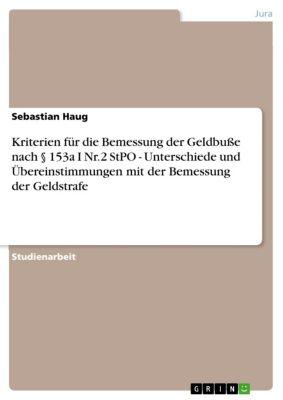 Kriterien für die Bemessung der Geldbuße nach § 153a I Nr.2 StPO - Unterschiede und Übereinstimmungen mit der Bemessung der Geldstrafe, Sebastian Haug