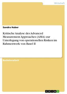 Kritische Analyse des Advanced Measurement Approaches (AMA) zur Unterlegung von operationellen Risiken im Rahmenwerk von Basel II, Sandra Huber