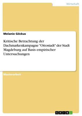 Kritische Betrachtung der Dachmarkenkampagne Ottostadt der Stadt Magdeburg auf Basis empirischer Untersuchungen, Melanie Göckus