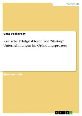 Kritische Erfolgsfaktoren von 'Start-up' Unternehmungen im Gründungsprozess, Vera Vockerodt