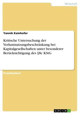 Kritische Untersuchung der Verlustnutzungsbeschränkung bei Kapitalgesellschaften unter besonderer Berücksichtigung des §8c KStG, Yannik Kainhofer
