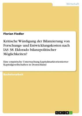 Kritische Würdigung der Bilanzierung von Forschungs- und Entwicklungskosten nach IAS 38. Eldorado bilanzpolitischer Möglichkeiten?, Florian Fiedler
