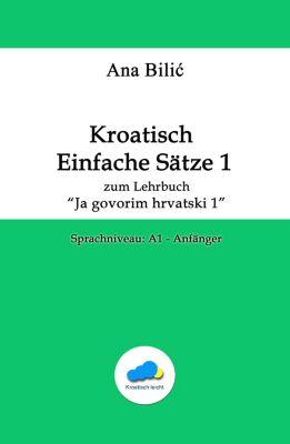 Kroatisch Einfache Sätze 1 - zum Lehrbuch Ja govorim hrvatski 1, Ana Bilic