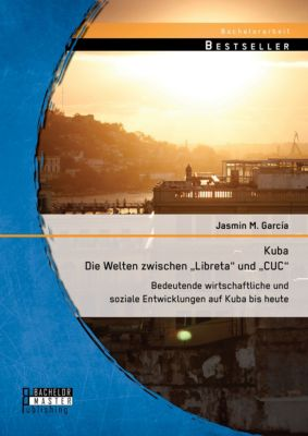 Kuba - Die Welten zwischen Libreta und CUC: Bedeutende wirtschaftliche und soziale Entwicklungen auf Kuba bis heute, Jasmin M. García