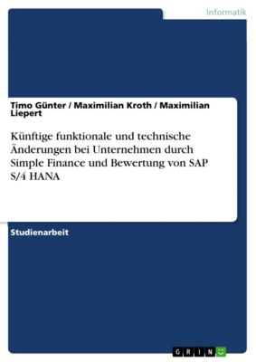 Künftige funktionale und technische Änderungen bei Unternehmen durch Simple Finance und Bewertung von SAP S/4 HANA, Timo Günter, Maximilian Kroth, Maximilian Liepert