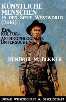 Künstliche Menschen in der Serie  Westworld (2016) – Eine kulturanthropologische Untersuchung, Hendrik M. Bekker