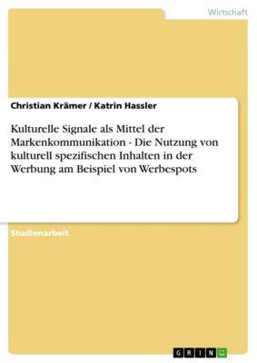 Kulturelle Signale als Mittel der Markenkommunikation - Die Nutzung von kulturell spezifischen Inhalten in der Werbung am Beispiel von Werbespots, Christian Krämer, Katrin Hassler