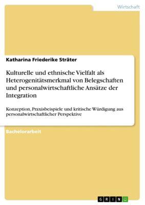Kulturelle und ethnische Vielfalt als Heterogenitätsmerkmal von Belegschaften und personalwirtschaftliche Ansätze der Integration, Katharina Friederike Sträter