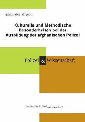 Kulturelle und Methodische Besonderheiten bei der Ausbildung der afghanischen Polizei - Alexander Migeod |