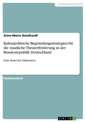 Kulturpolitische Begründungsstrategien für die staatliche Theaterförderung in der Bundesrepublik Deutschland, Anne-Marie Geisthardt