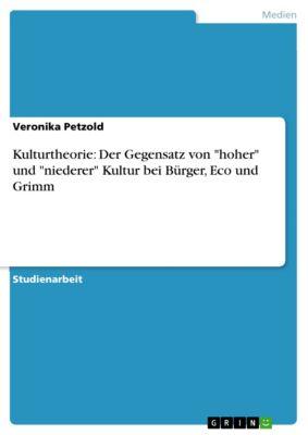 Kulturtheorie: Der Gegensatz von hoher und niederer Kultur bei Bürger, Eco und Grimm, Veronika Petzold