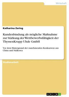 Kundenbindung als mögliche Massnahme zur Stärkung der Wettbewerbsfähigkeit der ThyssenKrupp Uhde GmbH, Katharina Zering