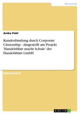 Kundenbindung durch Corporate Citizenship - dargestellt am Projekt 'Handelsblatt macht Schule' der Handelsblatt GmbH, Anika Pohl