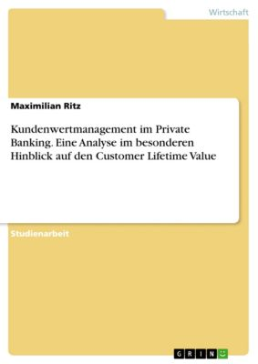 Kundenwertmanagement im Private Banking. Eine Analyse im besonderen Hinblick auf den Customer Lifetime Value, Maximilian Ritz