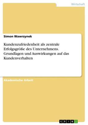 Kundenzufriedenheit als zentrale Erfolgsgröße des Unternehmens. Grundlagen und Auswirkungen auf das Kundenverhalten, Simon Wawrzynek