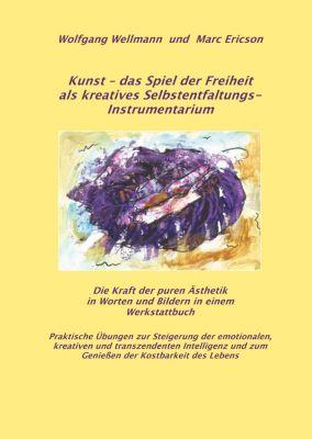 Kunst - das Spiel der Freiheit als kreatives Selbstentfaltungsinstrumentarium, Wolfgang Wellmann, Marc Ericson