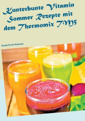 Kunterbunte Vitamin Sommer Rezepte mit dem Thermomix TM5 - Carola Klein  