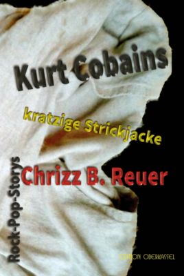 Kurt Cobains kratzige Strickjacke., Chrizz B. Reuer