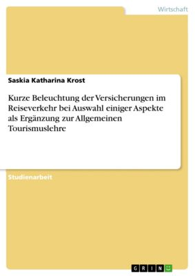 Kurze Beleuchtung der Versicherungen im Reiseverkehr bei Auswahl einiger Aspekte als Ergänzung zur Allgemeinen Tourismuslehre, Saskia Katharina Krost
