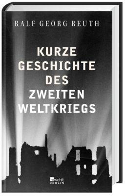 Kurze Geschichte des Zweiten Weltkriegs - Ralf Georg Reuth  