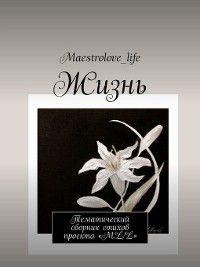 Жизнь. Тематический сборник стихов проекта «М.L.L.», Maestrolove_life