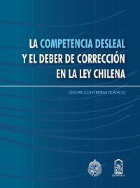 La competencia desleal y el deber de la corrección en la ley chilena, Oscar Contreras