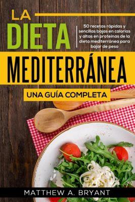 La dieta mediterránea: una guía completa (Versión en español) (Spanish Version): 50 recetas rápidas y sencillas bajas en calorías y altas en proteínas de la dieta mediterránea para bajar de peso, Matthew A. Bryant