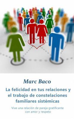 La felicidad en tus relaciones y el trabajo de constelaciones familiares sistémicas, Marc Baco
