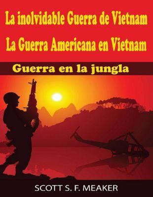 La inolvidable Guerra de Vietnam: La Guerra Americana en Vietnam - Guerra en la jungla, Scott S. F. Meaker