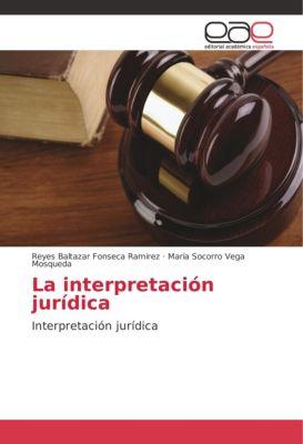 La interpretación jurídica, Reyes Baltazar Fonseca Ramirez, María Socorro Vega Mosqueda