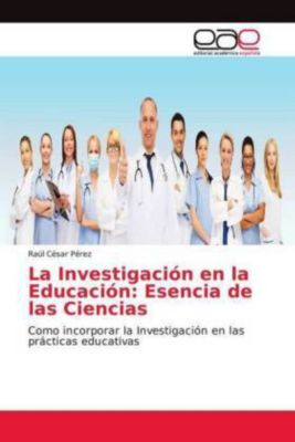 La Investigación en la Educación: Esencia de las Ciencias, Raúl César Pérez