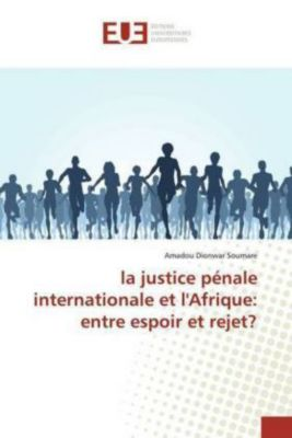 La justice pénale internationale en Afrique :entre espoir et rejet, Amadou Dionwar Soumare